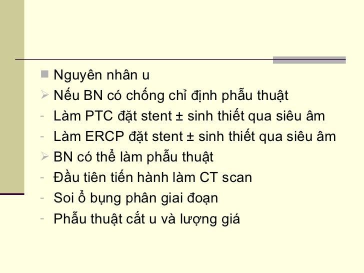 <ul><li>Nguyên nhân u </li></ul><ul><li>Nếu BN có chống chỉ định phẫu thuật  </li></ul><ul><li>Làm PTC đặt stent ± sinh th...