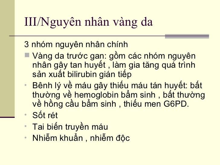 III/Nguyên nhân vàng da <ul><li>3 nhóm nguyên nhân chính  </li></ul><ul><li>Vàng da trước gan: gồm các nhóm nguyên nhân gâ...