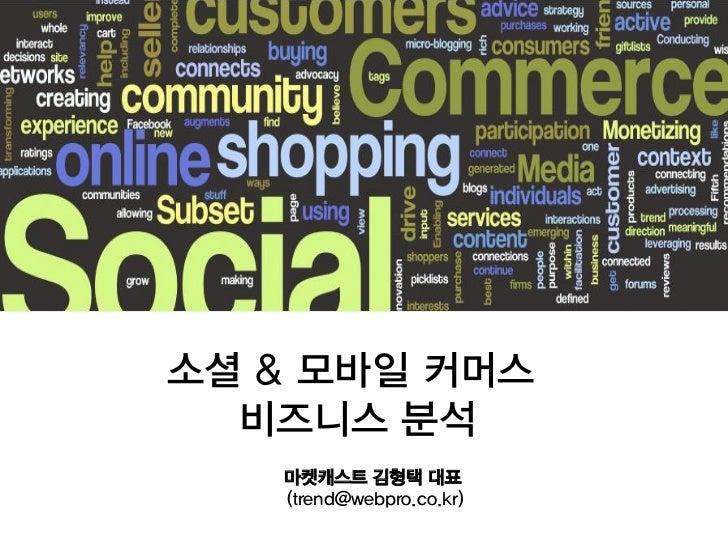 소셜 & 모바일 커머스  비즈니스 분석   마켓캐스트 김형택 대표   (trend@webpro.co.kr)