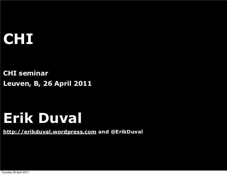 CHI CHI seminar Leuven, B, 26 April 2011 Erik Duval http://erikduval.wordpress.com and @ErikDuval                         ...