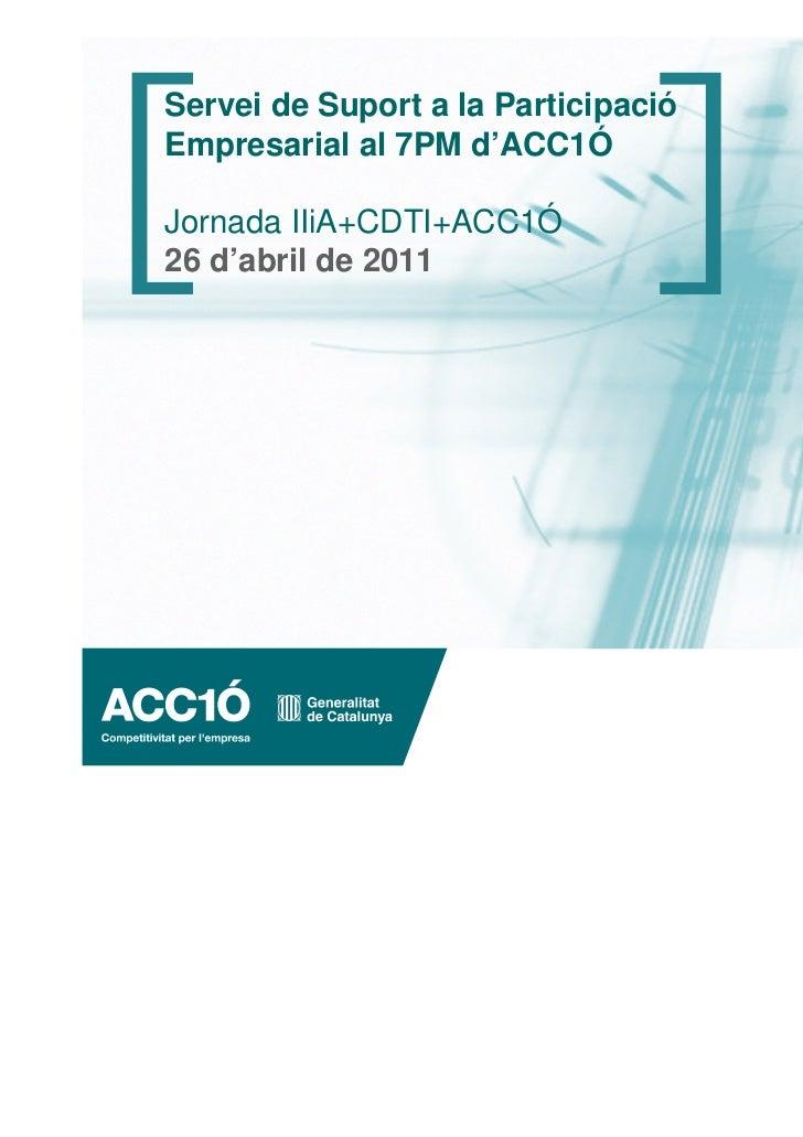 Servei de Suport a la ParticipacióEmpresarial al 7PM d'ACC1ÓJornada IIiA+CDTI+ACC1Ó26 d'abril de 2011