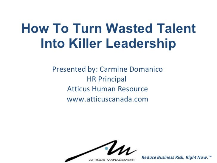 How To Turn Wasted Talent Into Killer Leadership Presented by: Carmine Domanico HR Principal  Atticus Human Resource www.a...
