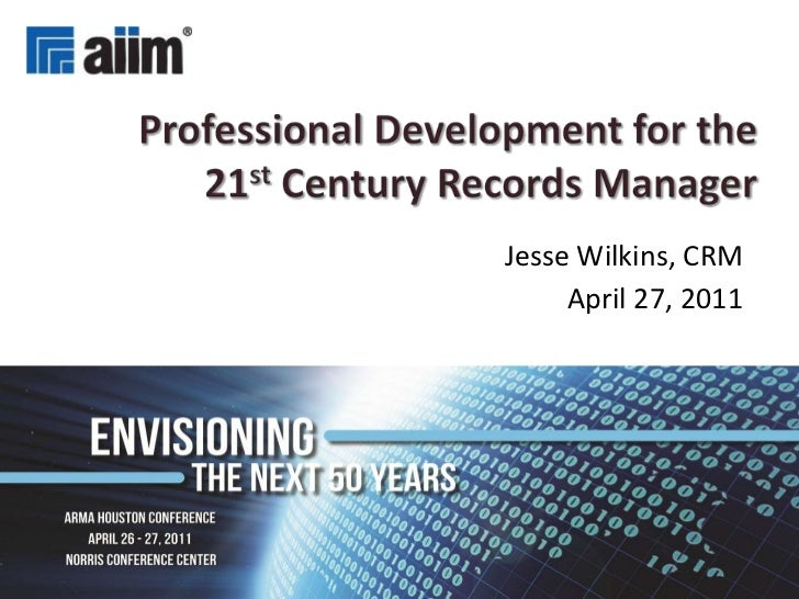 Professional Development for the 21stCentury Records Manager<br />Jesse Wilkins, CRM<br />April 27, 2011<br />