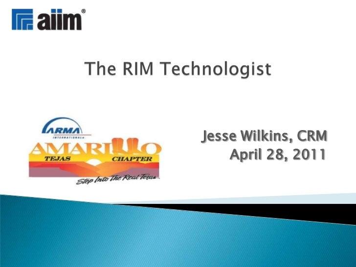 The RIM Technologist<br />Jesse Wilkins, CRM<br />April 28, 2011<br />