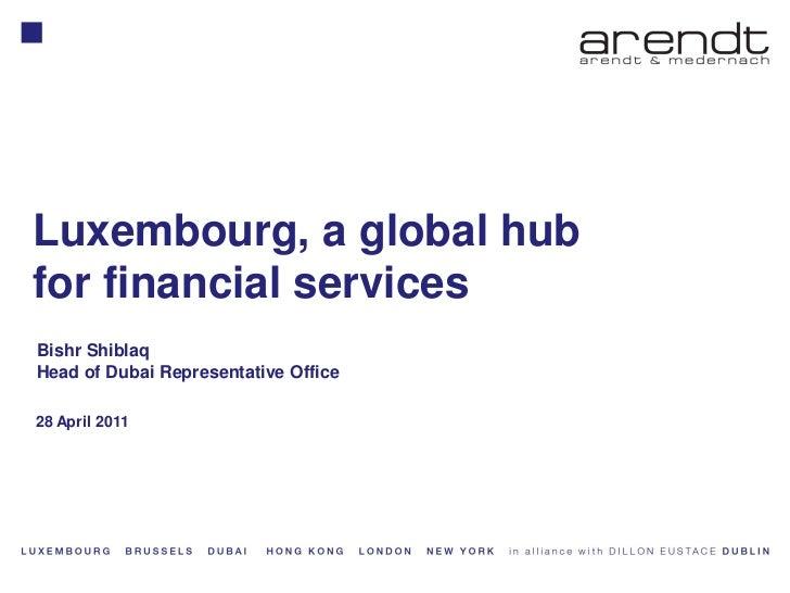 Luxembourg, a global hubfor financial services    Bishr Shiblaq    Head of Dubai Representative Office    28 April 20111