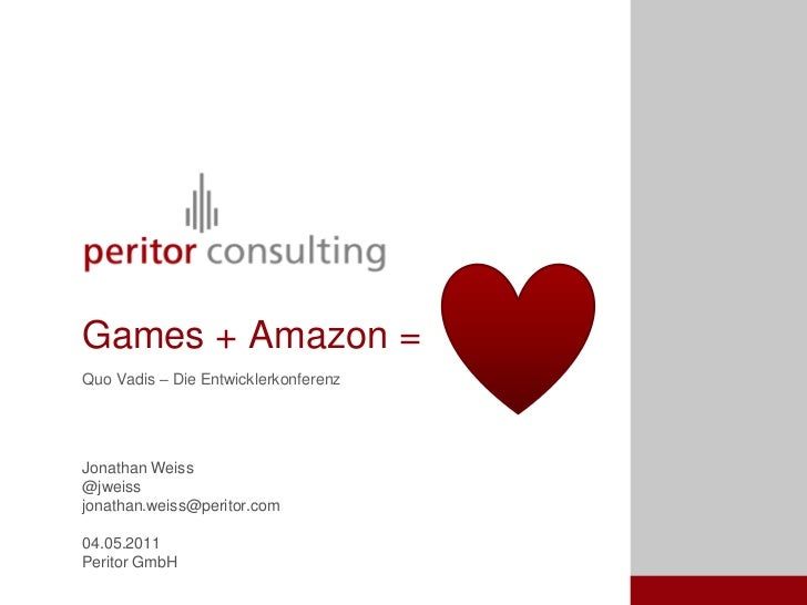 Games + Amazon =Quo Vadis – Die EntwicklerkonferenzJonathan Weiss@jweissjonathan.weiss@peritor.com04.05.2011Peritor GmbH