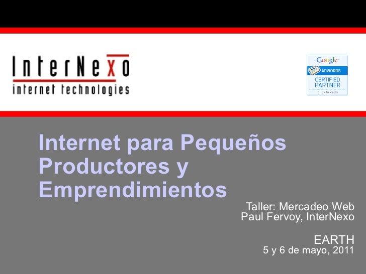 Taller: Mercadeo Web Paul Fervoy, InterNexo EARTH 5 y 6 de mayo, 2011 Internet para Pequeños Productores y Emprendimientos