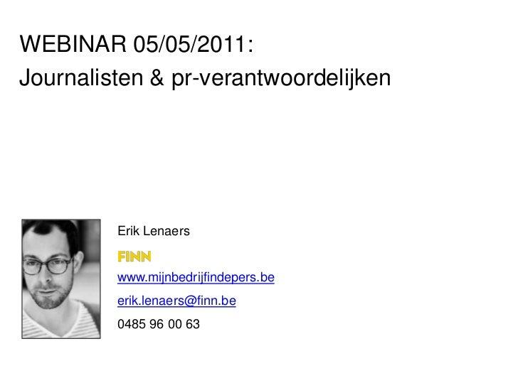 WEBINAR 05/05/2011:<br />Journalisten & pr-verantwoordelijken<br />Erik Lenaers<br />www.mijnbedrijfindepers.be<br />erik....