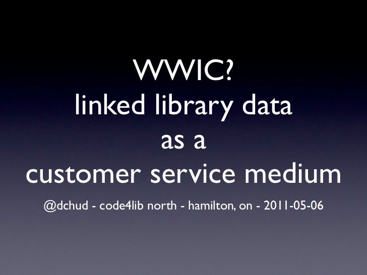 WWIC?    linked library data            as acustomer service medium @dchud - code4lib north - hamilton, on - 2011-05-06