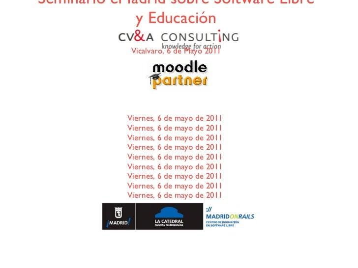 Moodle, Software Libre y Educación Seminario eMadrid sobre Software Libre y Educación Vicalvaro, 6 de Mayo 2011 Viernes, 6...