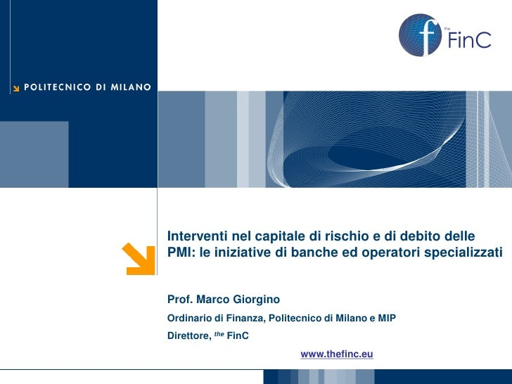 Interventi nel capitale di rischio e di debito dellePMI: le iniziative di banche ed operatori specializzatiProf. Marco Gio...