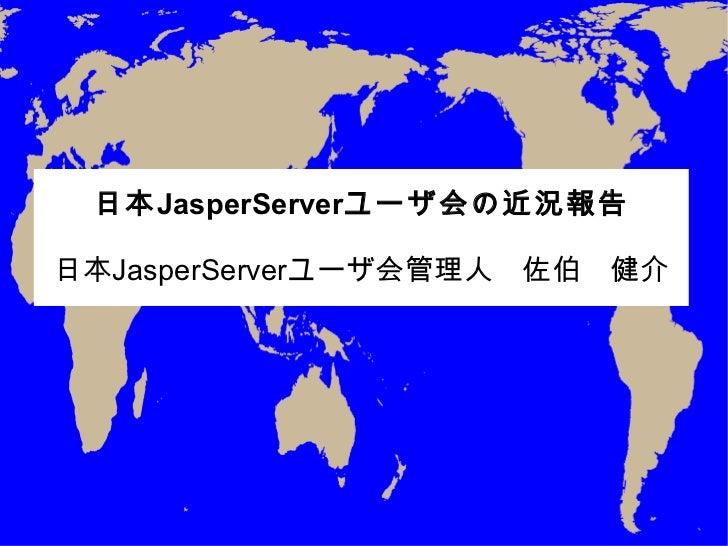 日本 JasperServer ユーザ会の近況報告 日本 JasperServer ユーザ会管理人 佐伯 健介