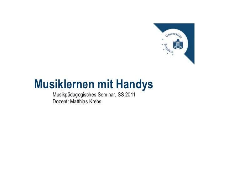 Musiklernen mit Handys<br />Musikpädagogisches Seminar, SS 2011<br />Dozent: Matthias Krebs<br />