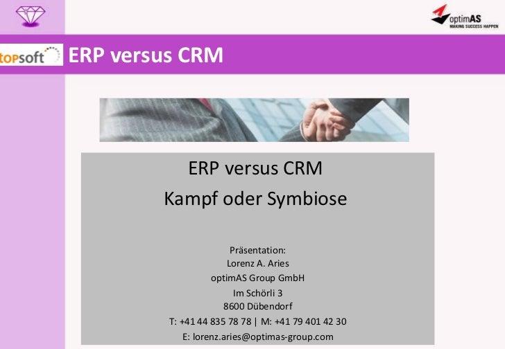 ERP versus CRM  ERP versus CRM  Kampf oder Symbiose  Präsentation: Lorenz A. Aries optimAS Group GmbH Im Schörli 3 8600 Dü...