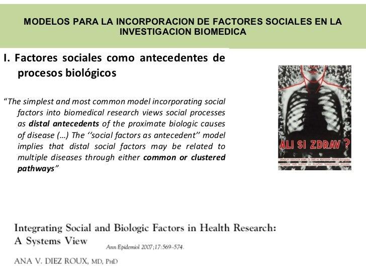 MODELOS PARA LA INCORPORACION DE FACTORES SOCIALES EN LA INVESTIGACION B IOMEDICA <ul><li>I. Factores sociales como antece...