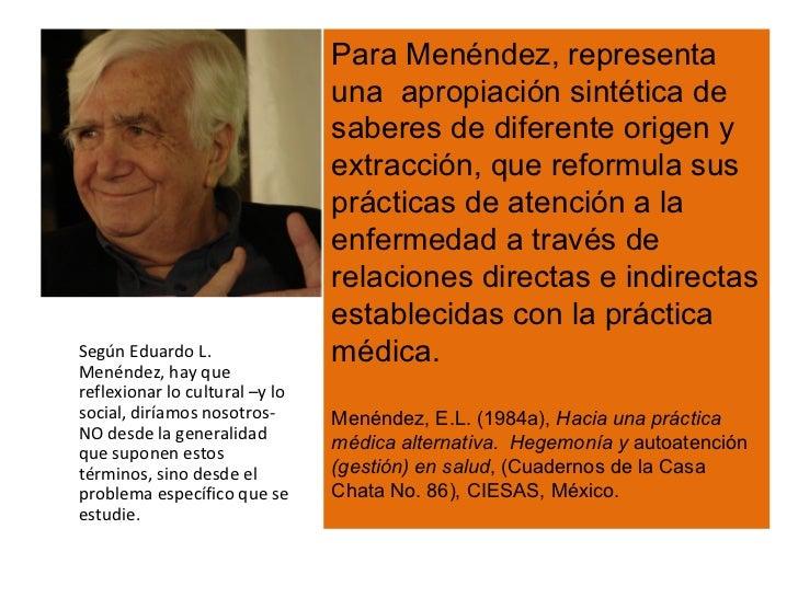 Para Menéndez, representa  una  apropiación sintética de saberes de diferente origen y extracción, que reformula sus práct...