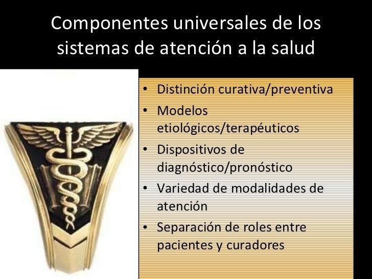 Componentes universales de los sistemas de atención a la salud <ul><li>Distinción curativa/preventiva </li></ul><ul><li>Mo...