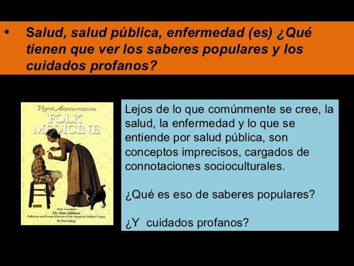 <ul><li>S alud, salud pública, enfermedad (es) ¿Qué tienen que ver los saberes populares y los cuidados profanos? </li></u...
