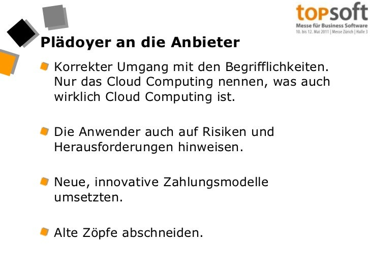 Plädoyer an die Anbieter<br />Korrekter Umgang mit den Begrifflichkeiten. Nur das Cloud Computing nennen, was auch wirklic...