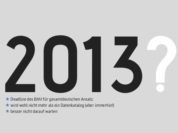 2013?★ Deadline des BMI für gesamtdeutschen Ansatz★ wird wohl nicht mehr als ein Datenkatalog (aber immerhin!)★ besser nic...