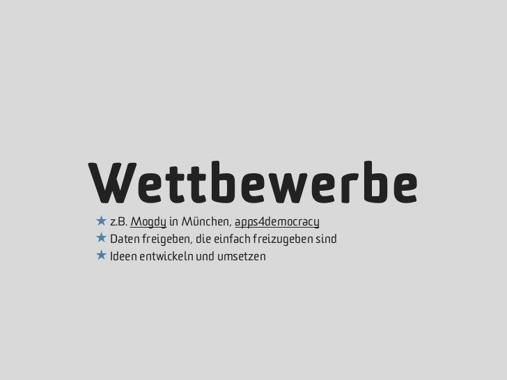 Wettbewerbe★ z.B. Mogdy in München, apps4democracy★ Daten freigeben, die einfach freizugeben sind★ Ideen entwickeln und um...