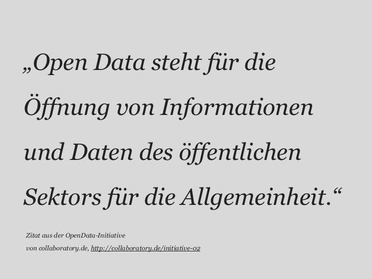 """""""Open Data steht für dieÖffnung von Informationenund Daten des öffentlichenSektors für die Allgemeinheit.""""Zitat aus der Op..."""