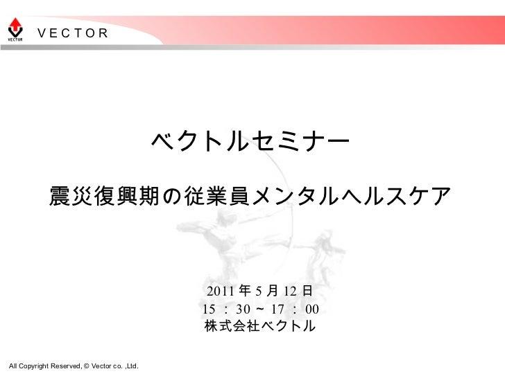 ベクトルセミナー 震災復興期の従業員メンタルヘルスケア 2011 年 5 月 12 日 15 : 30 ~ 17 : 00 株式会社ベクトル