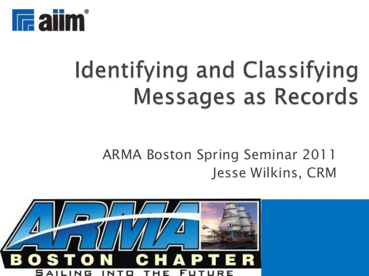 ARMA Boston Spring Seminar 2011<br />Jesse Wilkins, CRM<br />Identifying and Classifying Messages as Records<br />