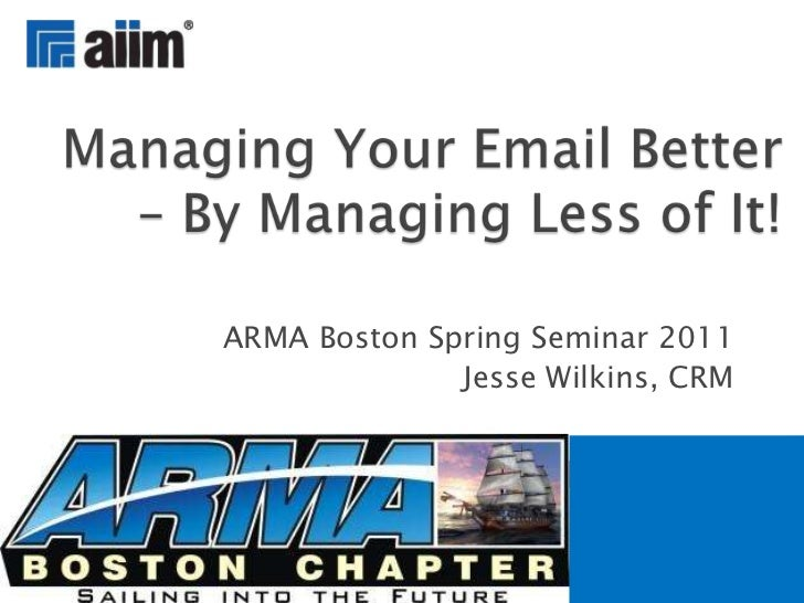 ARMA Boston Spring Seminar 2011<br />Jesse Wilkins, CRM<br />Managing Your Email Better – By Managing Less of It!<br />