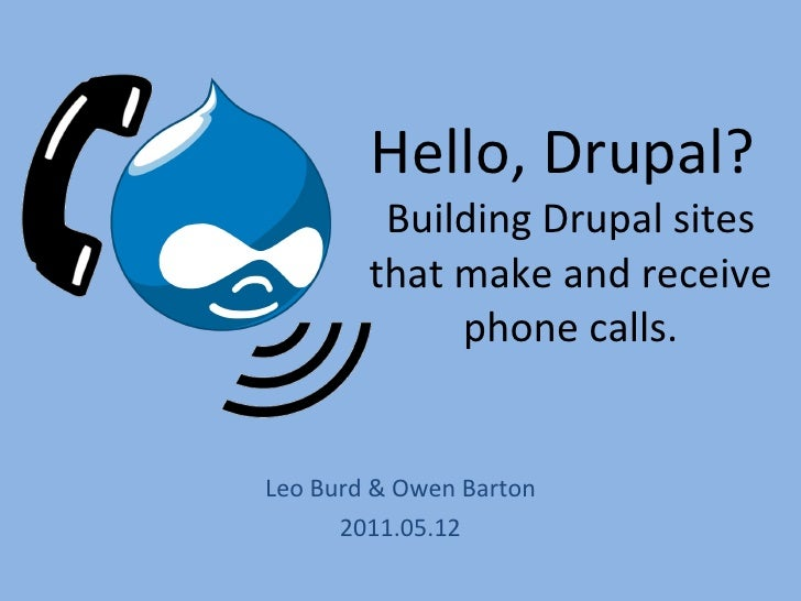 Hello, Drupal?  Building Drupal sites that make and receive phone calls. Leo Burd & Owen Barton 2011.05.12