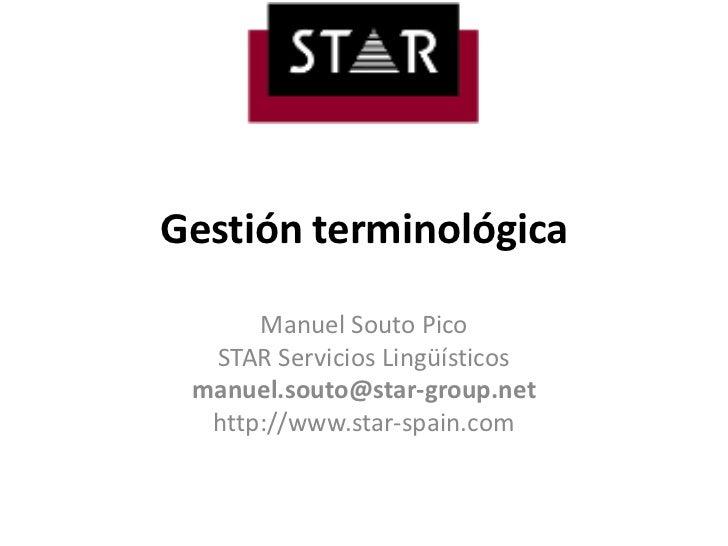 Gestiónterminológica<br />Manuel Souto Pico<br />STAR ServiciosLingüísticos<br />manuel.souto@star-group.net<br />http://w...