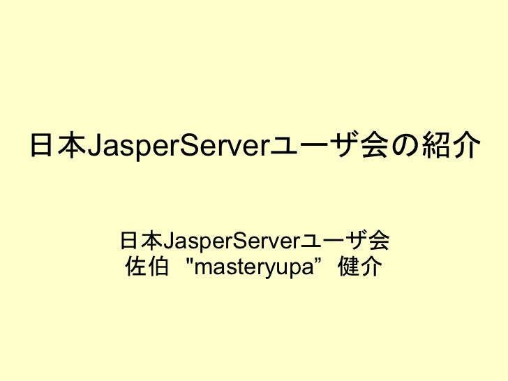 """日本JasperServerユーザ会の紹介    日本JasperServerユーザ会    佐伯 """"masteryupa"""" 健介"""