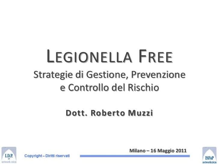 Legionella FreeStrategie di Gestione, Prevenzionee Controllo del Rischio<br />Dott. Roberto Muzzi<br />Milano – 16 Maggio ...