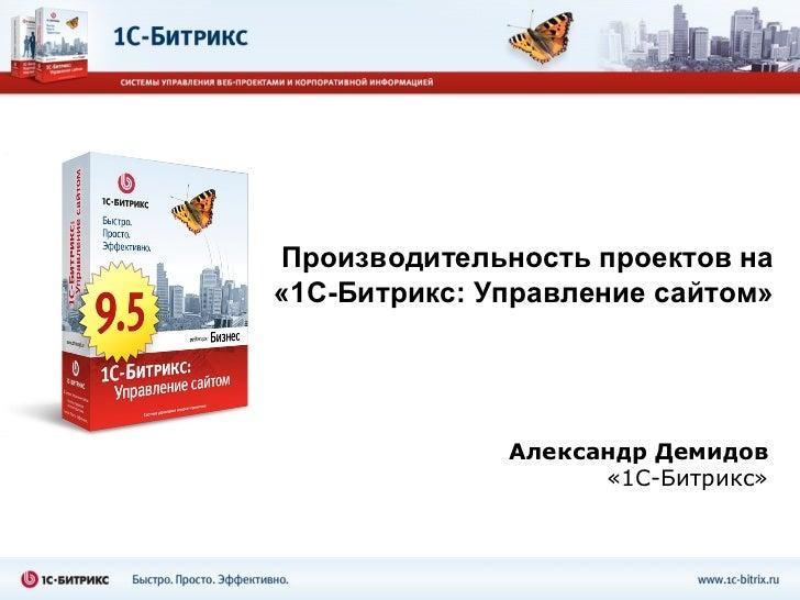 Александр Демидов «1С-Битрикс» Производительность проектов на «1С-Битрикс:   Управление сайтом»