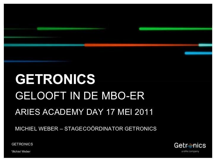 <ul><li>Michiel Weber </li></ul><ul><li>GETRONICS </li></ul>GETRONICS GELOOFT IN DE MBO-ER ARIES ACADEMY DAY 17 MEI 2011 M...