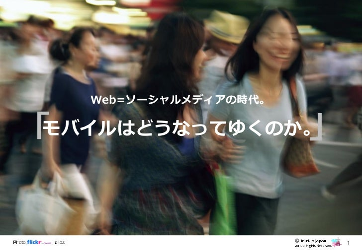 モバイルマーケティングBASIC   Web=ソーシャルメディアの時代。「              」 モバイルはどうなってゆくのか。                         ©
