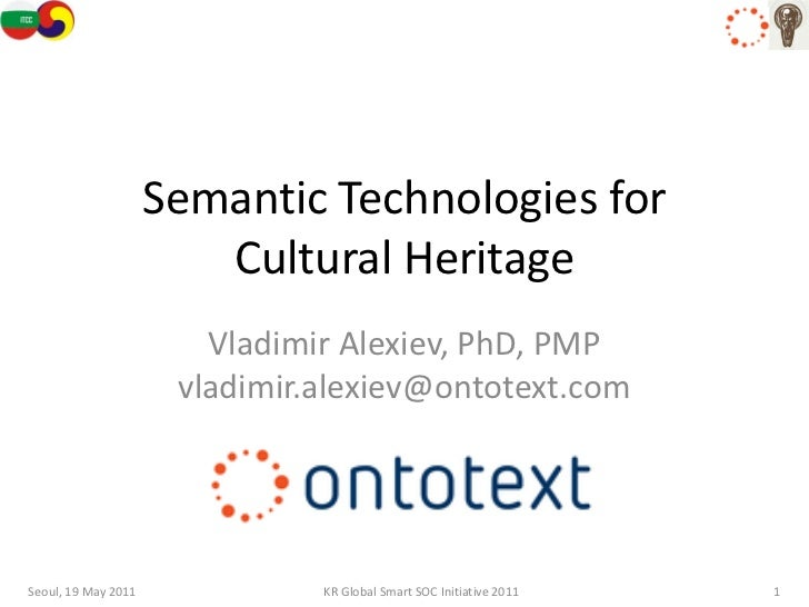 Semantic Technologies for                        Cultural Heritage                        Vladimir Alexiev, PhD, PMP      ...