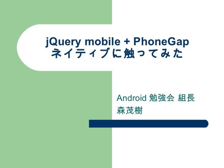 jQuery mobile + PhoneGap ネイティブに触ってみた Android勉強会 組長 森茂樹