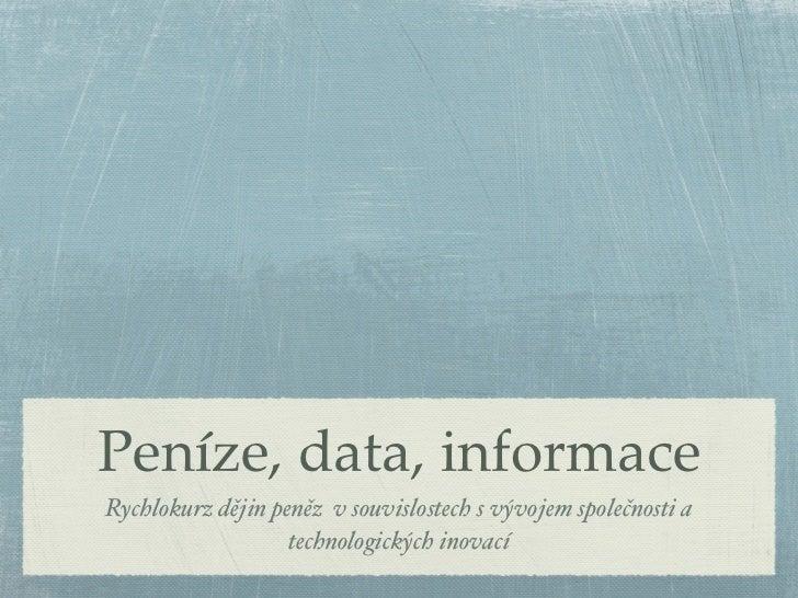Peníze, data, informaceRychlokurz dějin peněz v souvislostech s vývojem společnosti a                   technologických in...