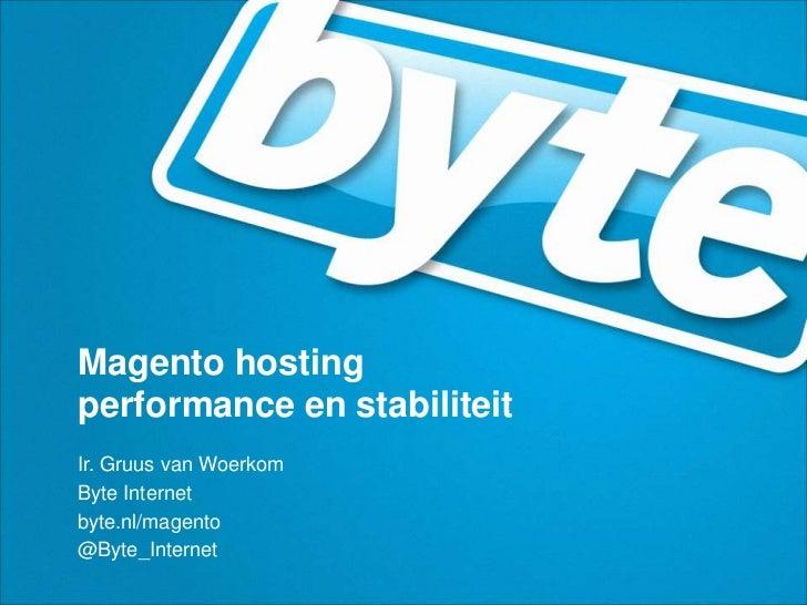 Magento hostingperformance en stabiliteit<br />Ir. Gruus van Woerkom<br />Byte Internet<br />byte.nl/magento<br />@Byte_In...