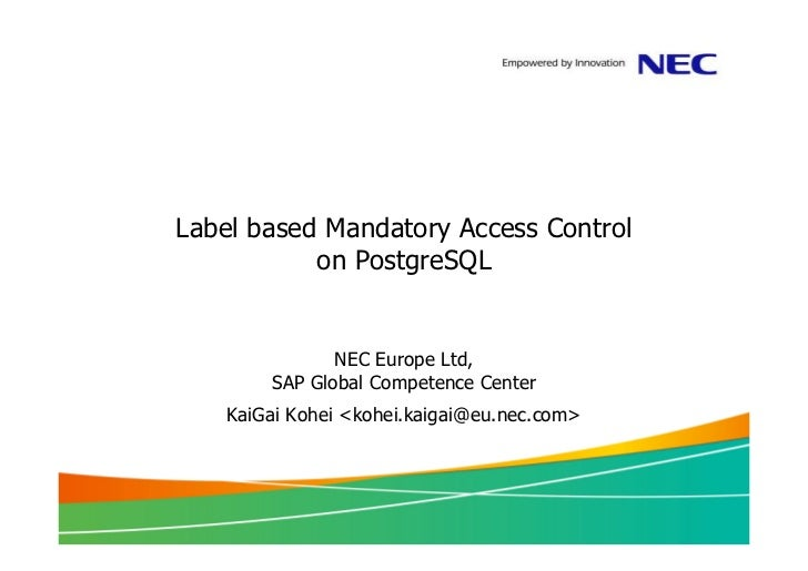 Label based Mandatory Access Control           on PostgreSQL              NEC Europe Ltd,       SAP Global Competence Cent...