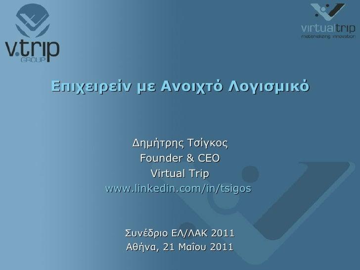 Επιχειρείν με Ανοιχτό Λογισμικό Δημήτρης Τσίγκος Founder & CEO Virtual Trip www.linkedin.com/in/tsigos   Συνέδριο ΕΛ/ΛΑΚ 2...