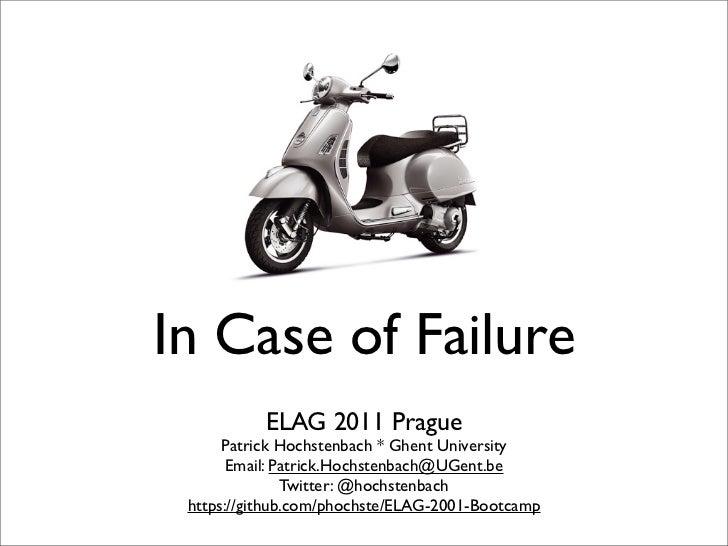 In Case of Failure           ELAG 2011 Prague      Patrick Hochstenbach * Ghent University       Email: Patrick.Hochstenba...