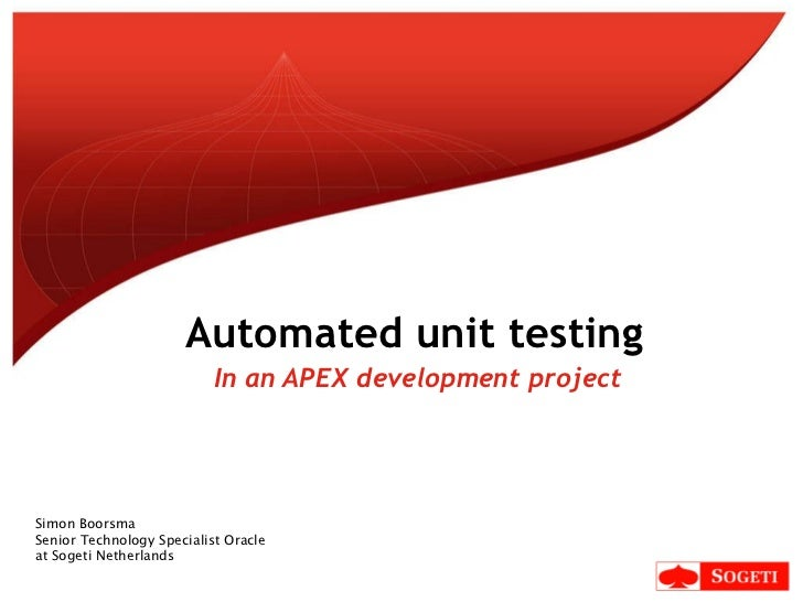 In an APEX development project Automated unit testing Simon Boorsma Senior Technology Specialist Oracle  at Sogeti Netherl...