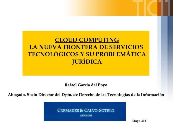 CLOUD COMPUTING LA NUEVA FRONTERA DE SERVICIOS  TECNOLÓGICOS Y SU PROBLEMÁTICA JURÍDICA Mayo 2011 Rafael García del Poyo  ...