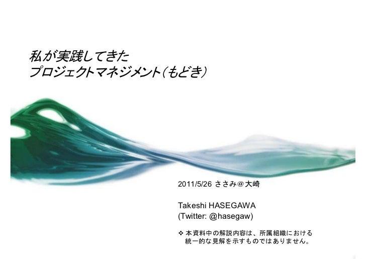 私が実践してきたプロジェクトマネジメント(もどき)              2011/5/26 ささみ@大崎              Takeshi HASEGAWA              (Twitter: @hasegaw)    ...