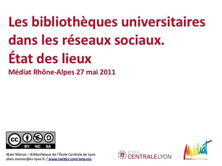 Les bibliothèques universitaires dans les réseaux sociaux. État des lieux Médiat Rhône-Alpes 27 mai 2011Alain Marois – Bib...