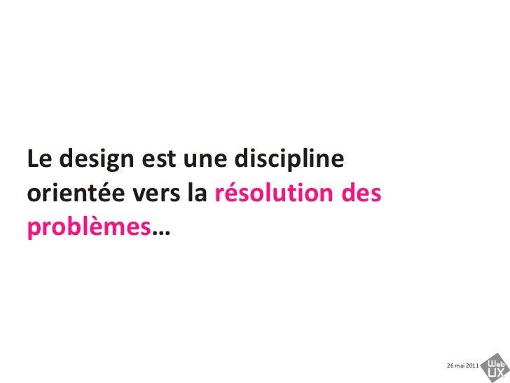 Le design est une discipline orientée vers la résolution des problèmes…<br />