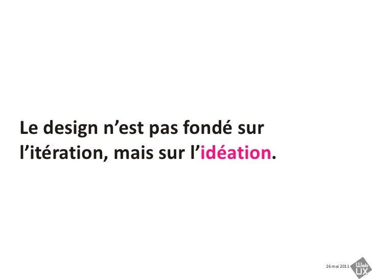 Le design n'est pas fondésurl'itération, maissurl'idéation.<br />