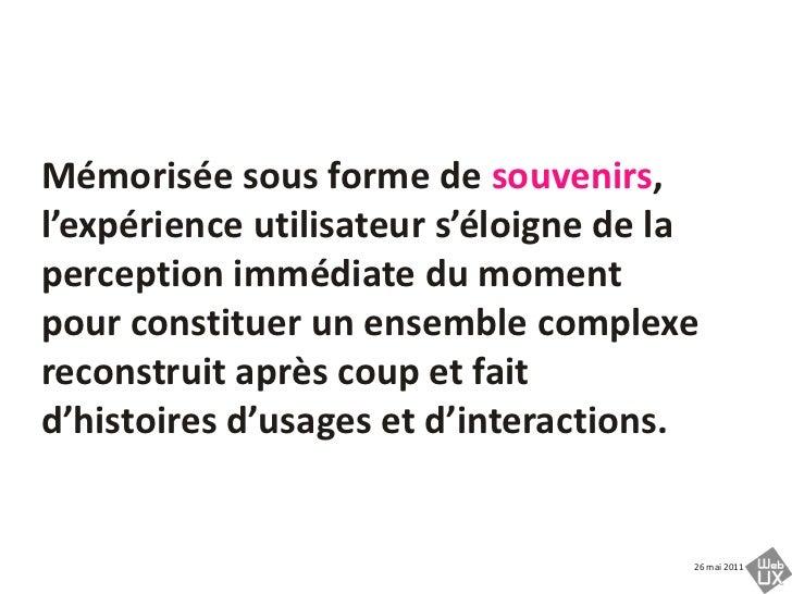 Mémorisée sous forme de souvenirs, l'expérience utilisateur s'éloigne de la perception immédiate du moment pour constituer...